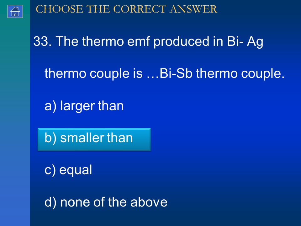 33. The thermo emf produced in Bi- Ag thermo couple is …Bi-Sb thermo couple.