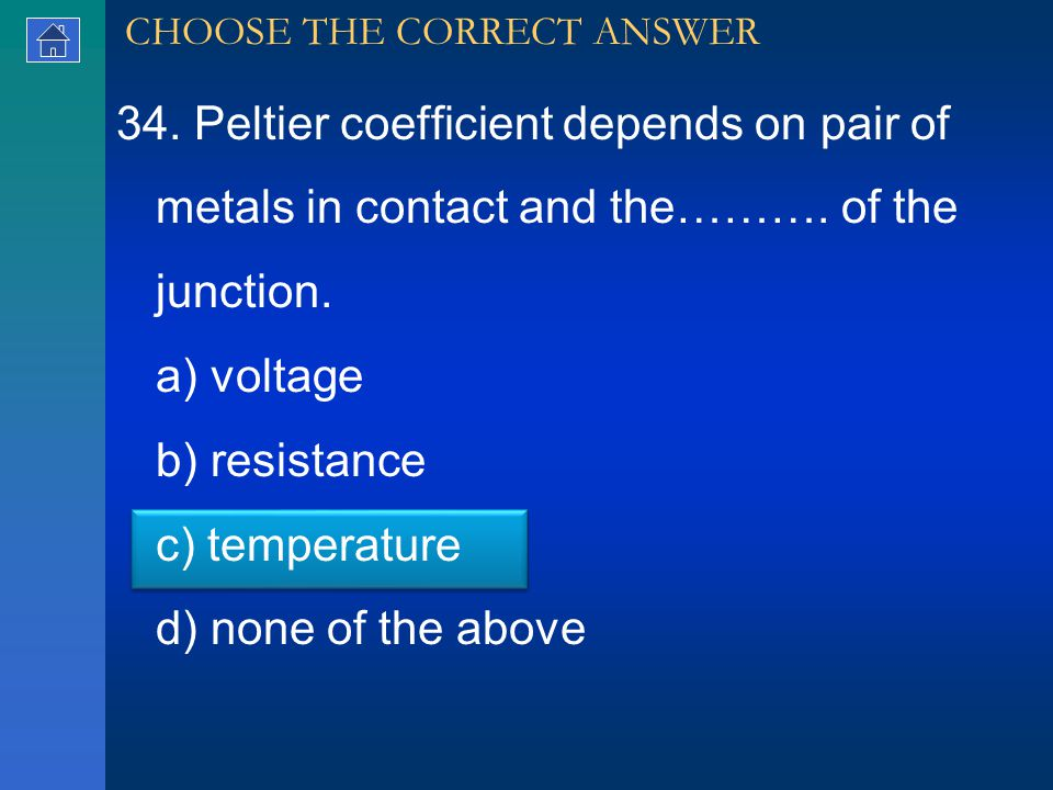 34. Peltier coefficient depends on pair of metals in contact and the……….