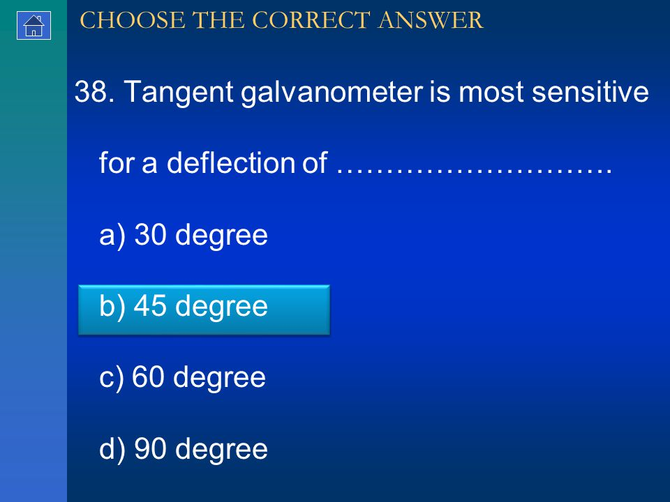 38. Tangent galvanometer is most sensitive for a deflection of ……………………….