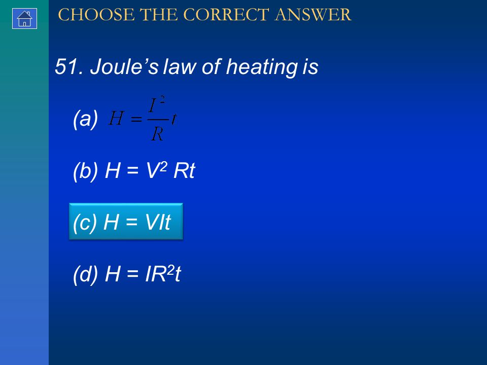 51. Joule's law of heating is (a) (b) H = V 2 Rt (c) H = VIt (d) H = IR 2 t CHOOSE THE CORRECT ANSWER