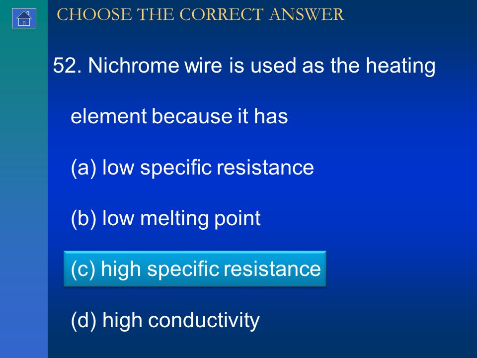 52. Nichrome wire is used as the heating element because it has (a) low specific resistance (b) low melting point (c) high specific resistance (d) hig