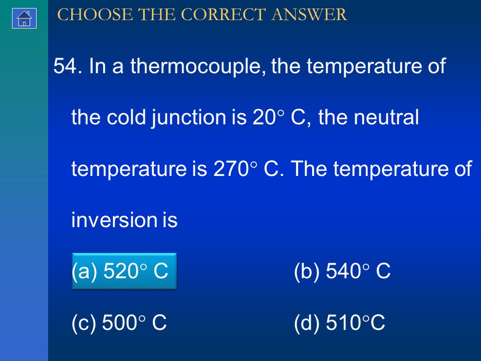 54. In a thermocouple, the temperature of the cold junction is 20  C, the neutral temperature is 270  C. The temperature of inversion is (a) 520  C