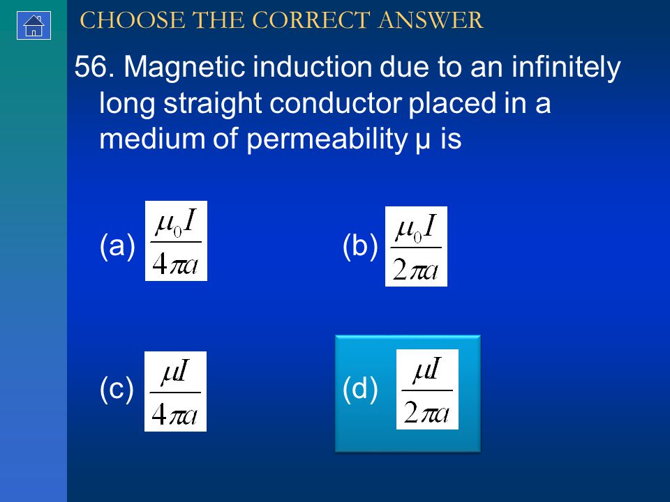 56. Magnetic induction due to an infinitely long straight conductor placed in a medium of permeability μ is (a) (b) (c) (d) CHOOSE THE CORRECT ANSWER