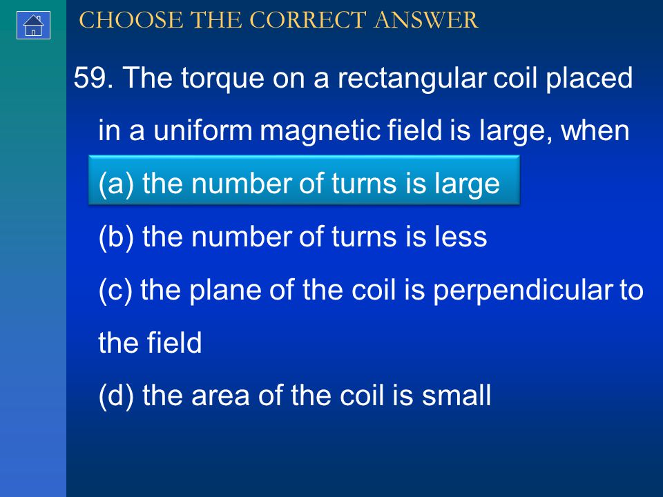 59. The torque on a rectangular coil placed in a uniform magnetic field is large, when (a) the number of turns is large (b) the number of turns is les