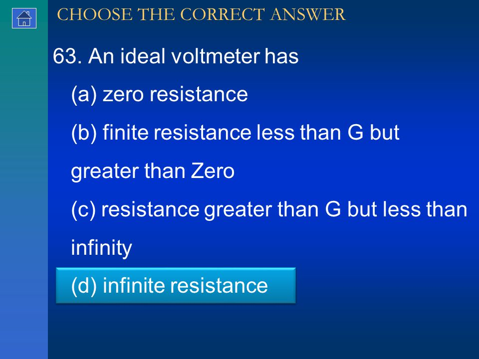 63. An ideal voltmeter has (a) zero resistance (b) finite resistance less than G but greater than Zero (c) resistance greater than G but less than inf
