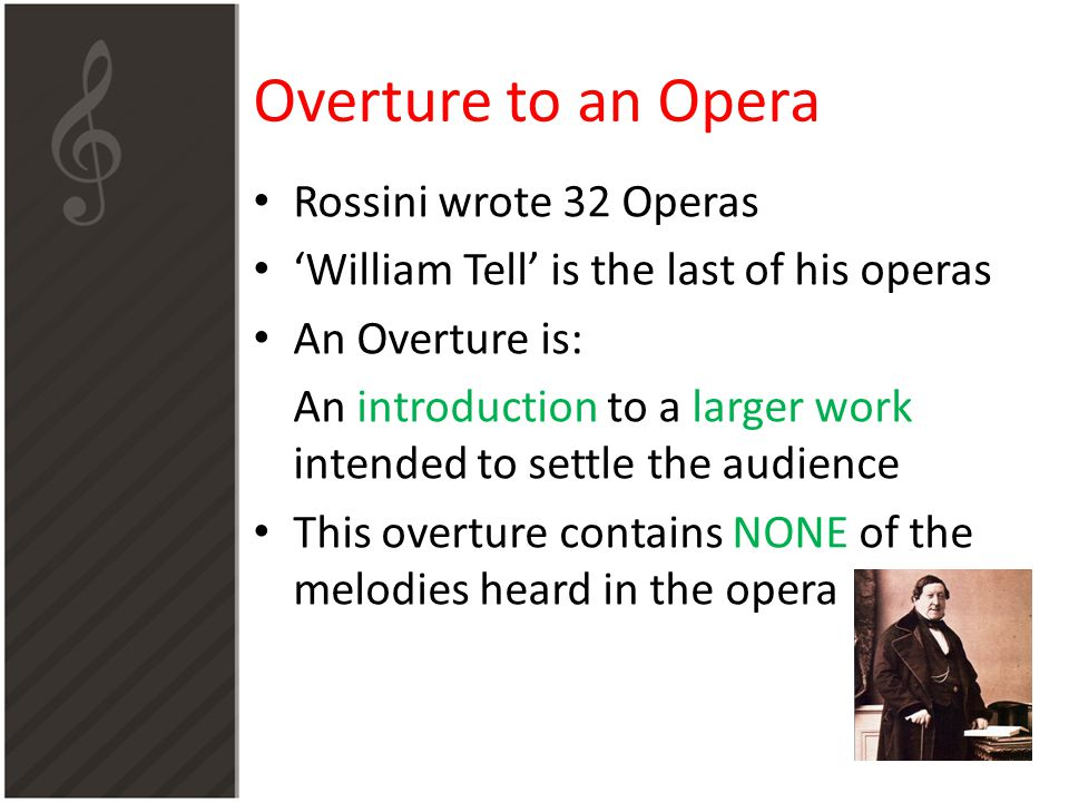 Overture to an Opera Rossini wrote 32 Operas 'William Tell' is the last of his operas An Overture is: An introduction to a larger work intended to settle the audience This overture contains NONE of the melodies heard in the opera