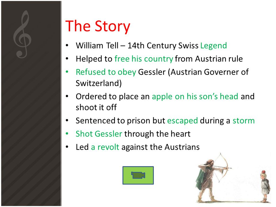 The Story William Tell – 14th Century Swiss Legend Helped to free his country from Austrian rule Refused to obey Gessler (Austrian Governer of Switzerland) Ordered to place an apple on his son's head and shoot it off Sentenced to prison but escaped during a storm Shot Gessler through the heart Led a revolt against the Austrians