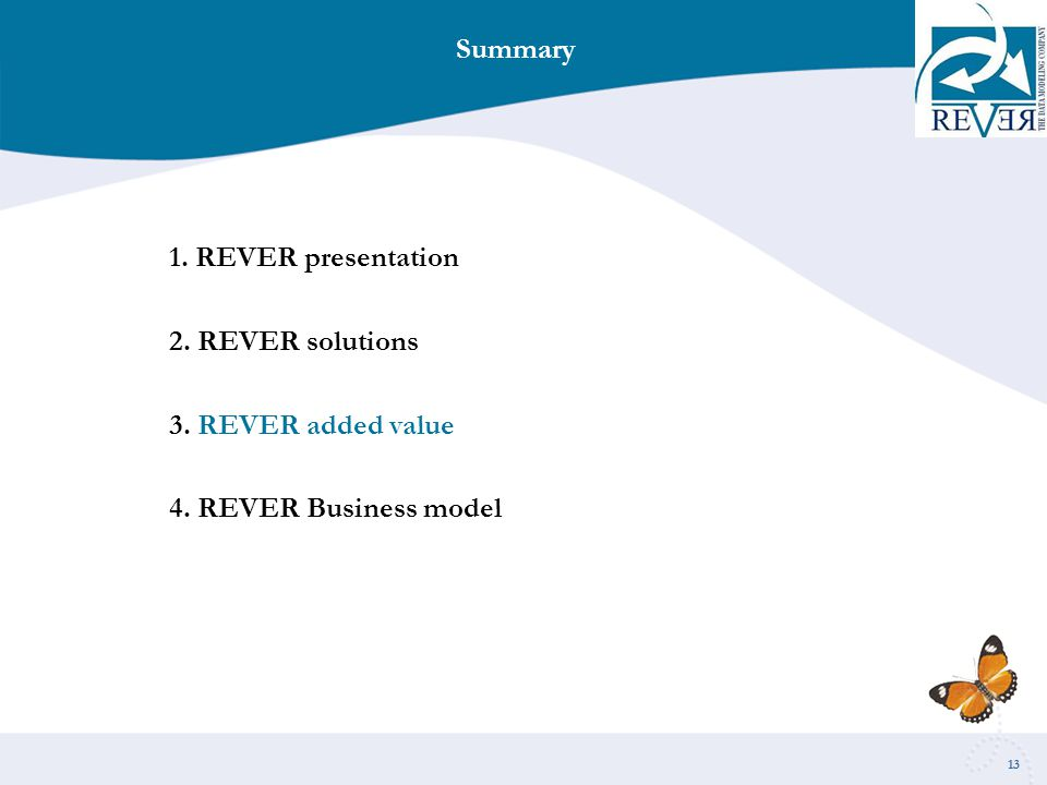 13 Summary 1. REVER presentation 2. REVER solutions 3. REVER added value 4. REVER Business model