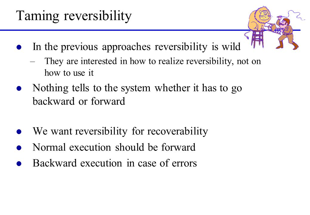 Taming reversibility l In the previous approaches reversibility is wild –They are interested in how to realize reversibility, not on how to use it l N