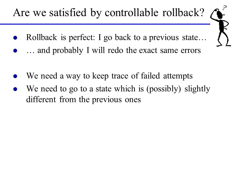Are we satisfied by controllable rollback? l Rollback is perfect: I go back to a previous state… l … and probably I will redo the exact same errors l
