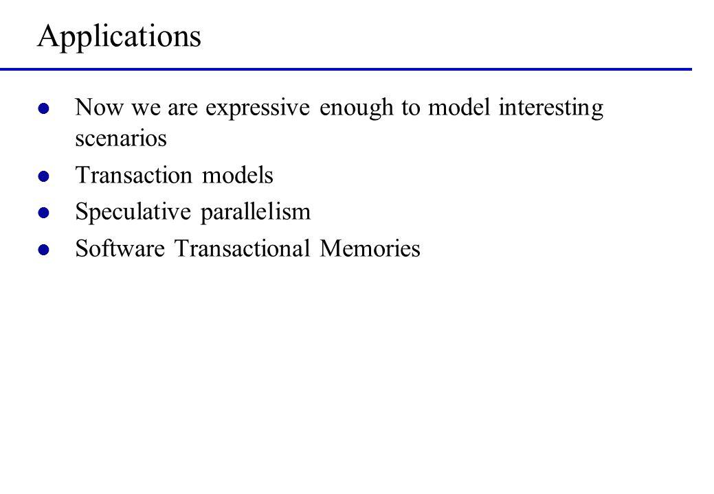 Applications l Now we are expressive enough to model interesting scenarios l Transaction models l Speculative parallelism l Software Transactional Mem