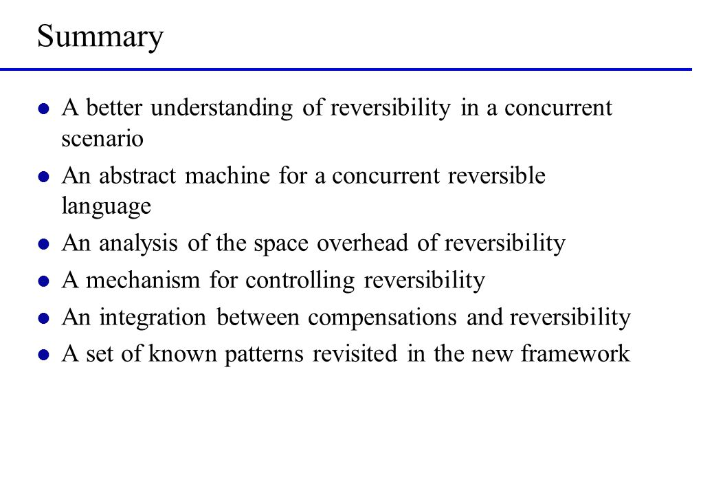 Summary l A better understanding of reversibility in a concurrent scenario l An abstract machine for a concurrent reversible language l An analysis of