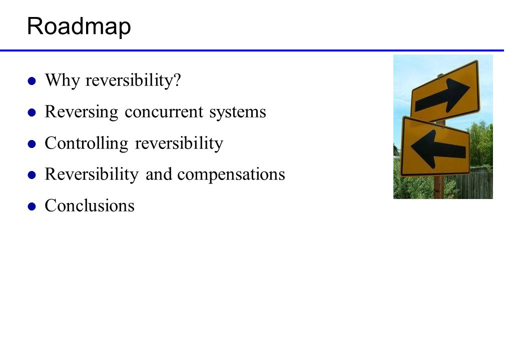 Roadmap l Why reversibility? l Reversing concurrent systems l Controlling reversibility l Reversibility and compensations l Conclusions