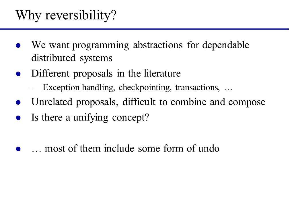 Why reversibility? l We want programming abstractions for dependable distributed systems l Different proposals in the literature –Exception handling,
