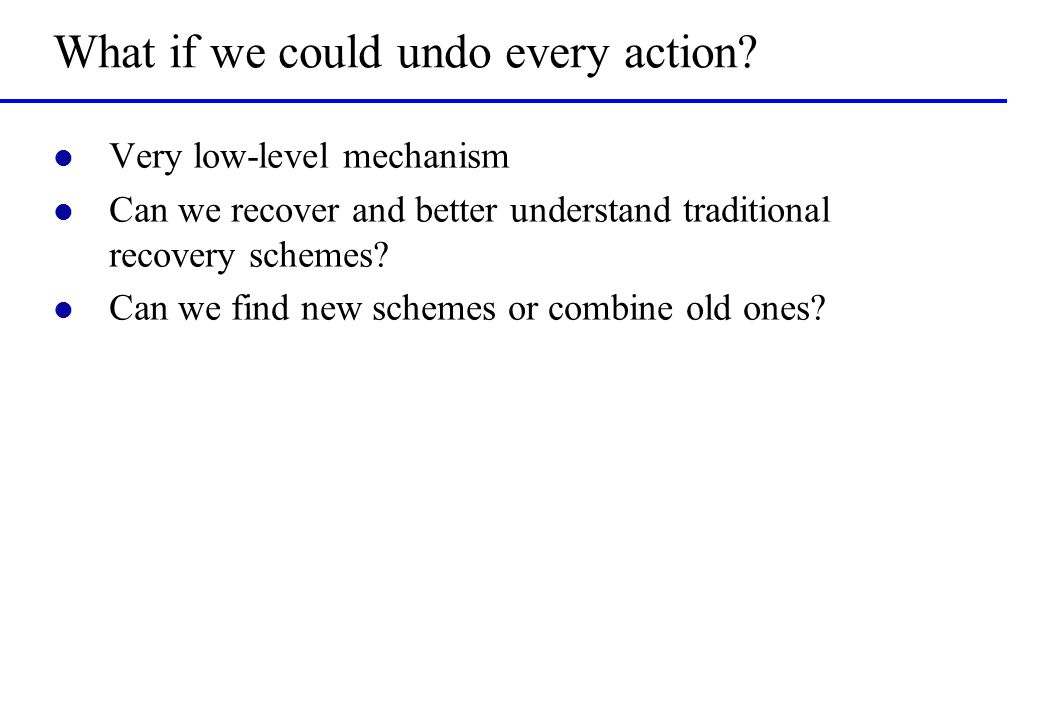 What if we could undo every action? l Very low-level mechanism l Can we recover and better understand traditional recovery schemes? l Can we find new