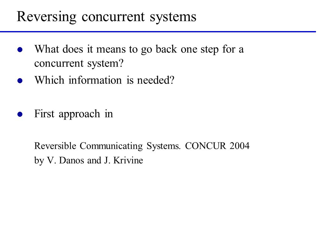 Reversing concurrent systems l What does it means to go back one step for a concurrent system? l Which information is needed? l First approach in Reve