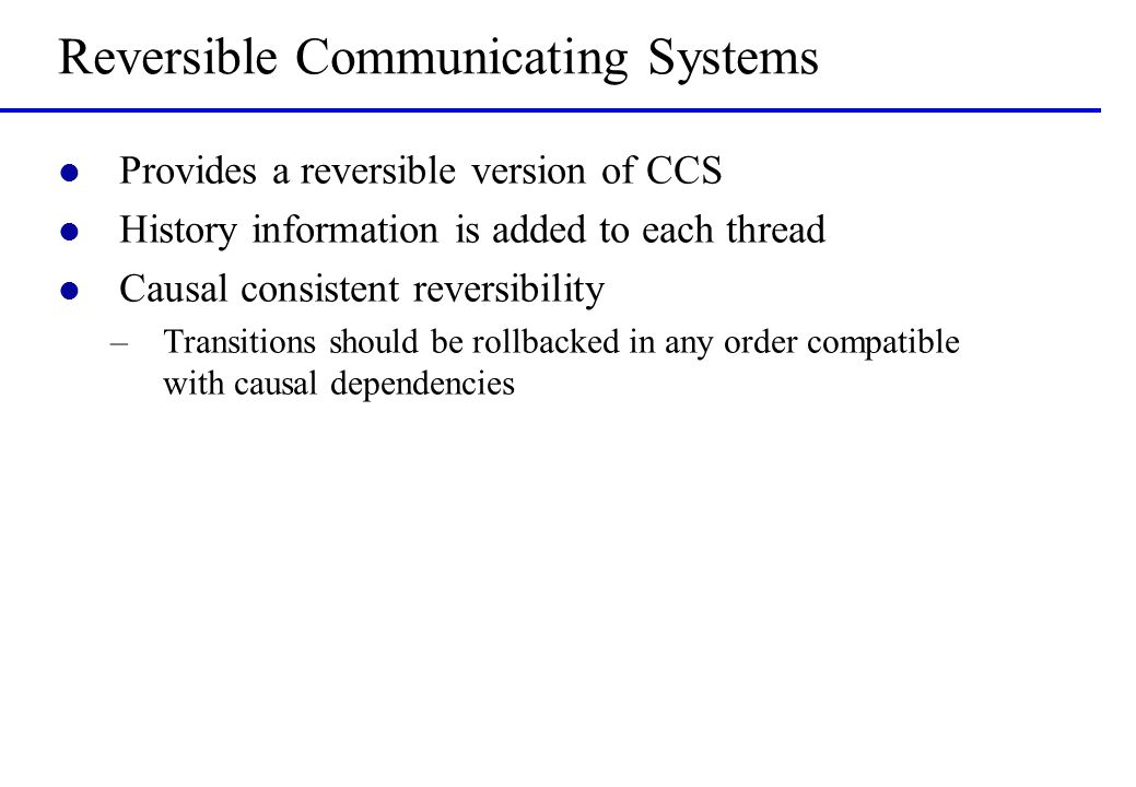 Reversible Communicating Systems l Provides a reversible version of CCS l History information is added to each thread l Causal consistent reversibilit