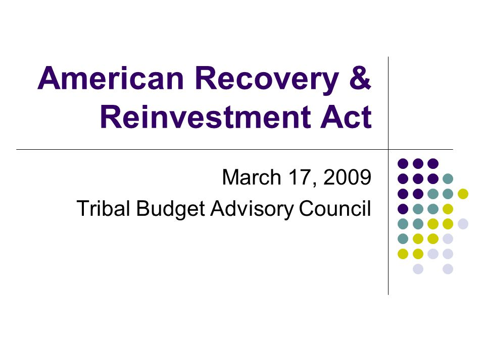 American Recovery & Reinvestment Act March 17, 2009 Tribal Budget Advisory Council