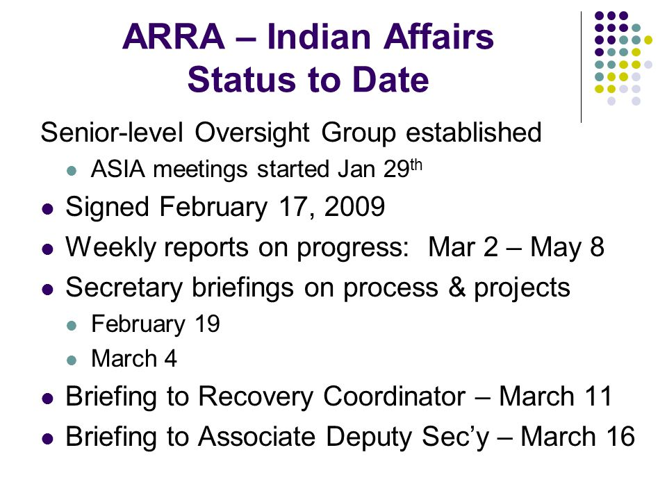ARRA – Indian Affairs Status to Date Senior-level Oversight Group established ASIA meetings started Jan 29 th Signed February 17, 2009 Weekly reports on progress: Mar 2 – May 8 Secretary briefings on process & projects February 19 March 4 Briefing to Recovery Coordinator – March 11 Briefing to Associate Deputy Sec'y – March 16