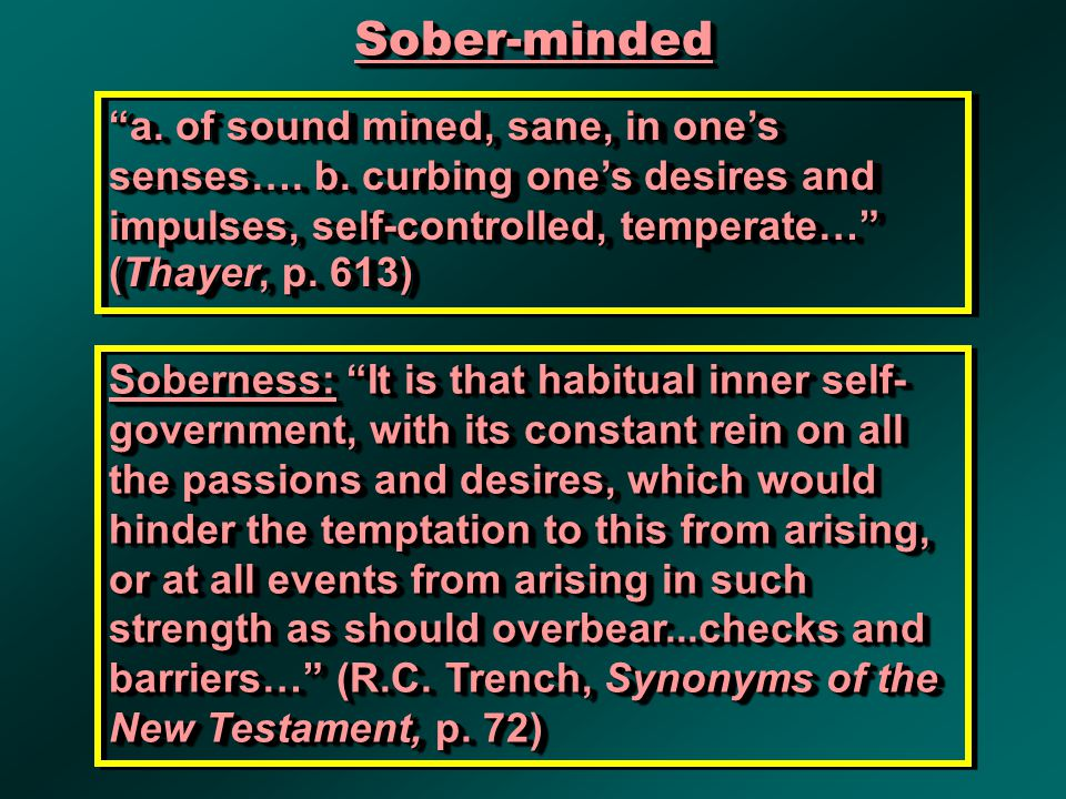 """Sober-mindedSober-minded """"a. of sound mined, sane, in one's senses…. b. curbing one's desires and impulses, self-controlled, temperate…"""" (Thayer, p. 6"""