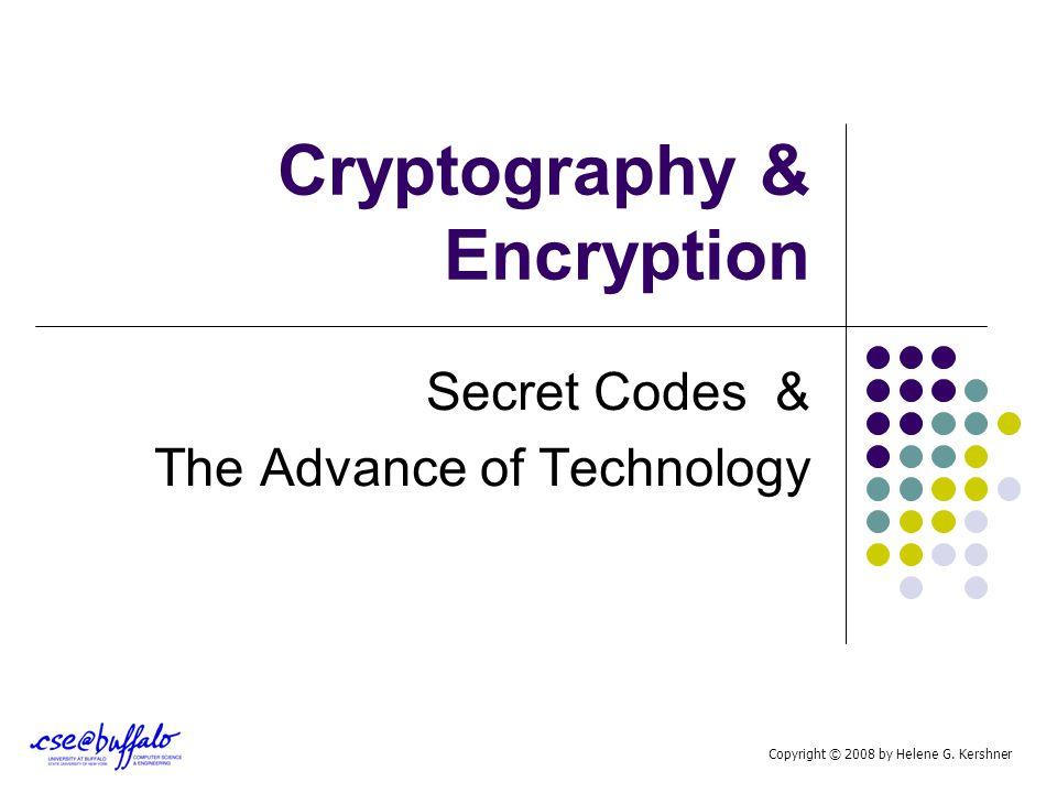 Cryptography & Encryption Secret Codes & The Advance of Technology Copyright © 2008 by Helene G. Kershner