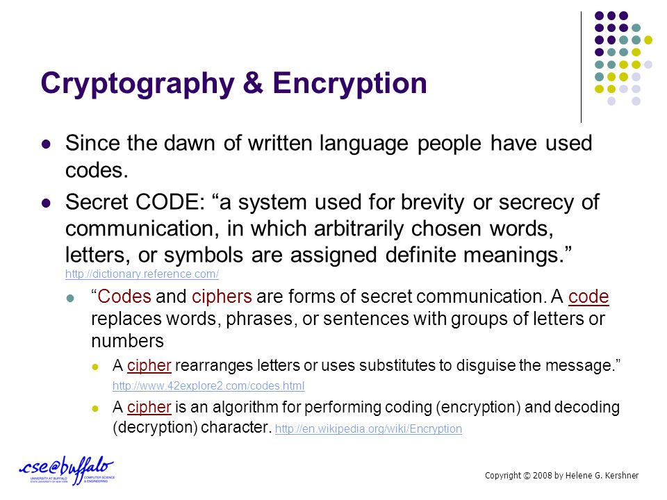 "Cryptography & Encryption Since the dawn of written language people have used codes. Secret CODE: ""a system used for brevity or secrecy of communicati"