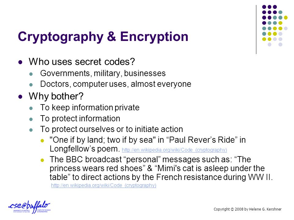 Cryptography & Encryption Who uses secret codes? Governments, military, businesses Doctors, computer uses, almost everyone Why bother? To keep informa