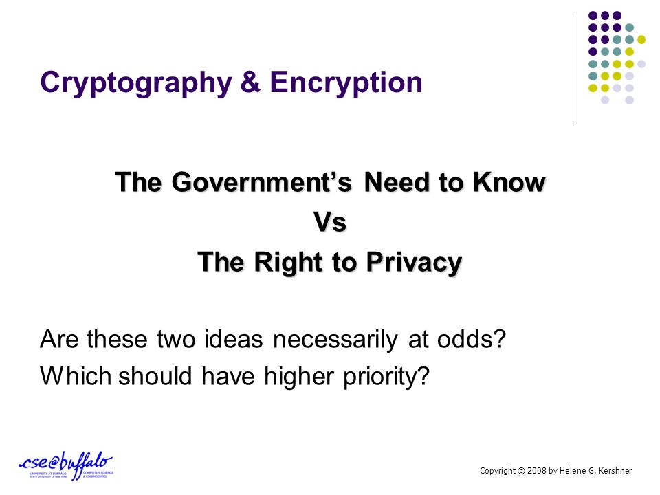 Cryptography & Encryption The Government's Need to Know Vs The Right to Privacy Are these two ideas necessarily at odds? Which should have higher prio