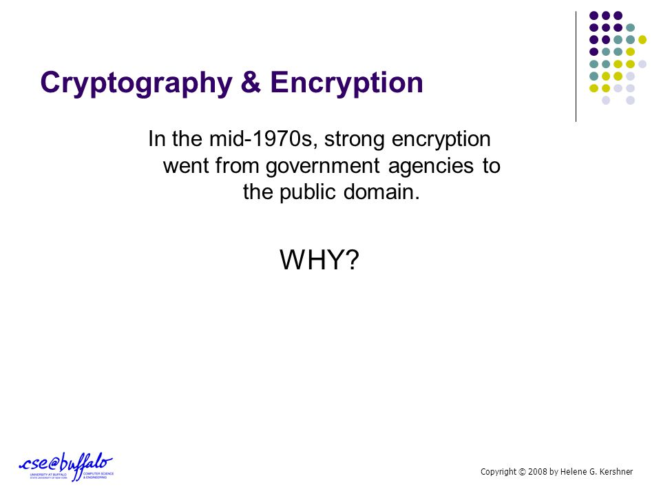 Cryptography & Encryption In the mid-1970s, strong encryption went from government agencies to the public domain. WHY? Copyright © 2008 by Helene G. K