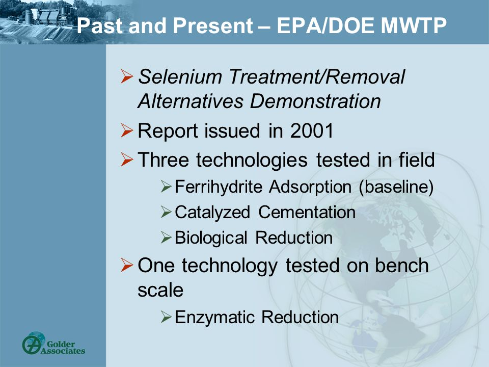 Past and Present – EPA/DOE MWTP  Selenium Treatment/Removal Alternatives Demonstration  Report issued in 2001  Three technologies tested in field  Ferrihydrite Adsorption (baseline)  Catalyzed Cementation  Biological Reduction  One technology tested on bench scale  Enzymatic Reduction