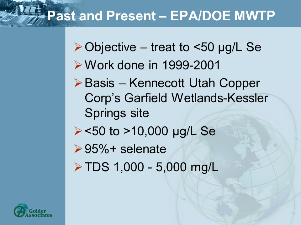 Past and Present – EPA/DOE MWTP  Objective – treat to <50 µg/L Se  Work done in 1999-2001  Basis – Kennecott Utah Copper Corp's Garfield Wetlands-Kessler Springs site  10,000 µg/L Se  95%+ selenate  TDS 1,000 - 5,000 mg/L