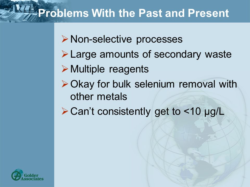 Problems With the Past and Present  Non-selective processes  Large amounts of secondary waste  Multiple reagents  Okay for bulk selenium removal with other metals  Can't consistently get to <10 µg/L