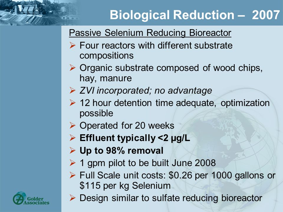Biological Reduction – 2007 Passive Selenium Reducing Bioreactor  Four reactors with different substrate compositions  Organic substrate composed of wood chips, hay, manure  ZVI incorporated; no advantage  12 hour detention time adequate, optimization possible  Operated for 20 weeks  Effluent typically <2 µg/L  Up to 98% removal  1 gpm pilot to be built June 2008  Full Scale unit costs: $0.26 per 1000 gallons or $115 per kg Selenium  Design similar to sulfate reducing bioreactor