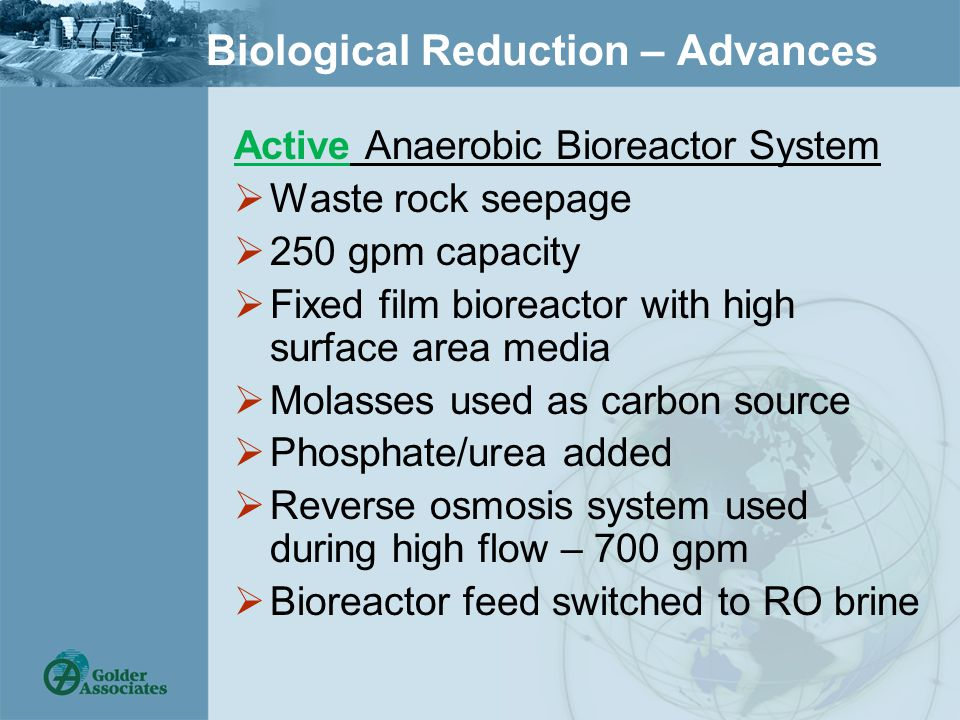 Biological Reduction – Advances Active Anaerobic Bioreactor System  Waste rock seepage  250 gpm capacity  Fixed film bioreactor with high surface area media  Molasses used as carbon source  Phosphate/urea added  Reverse osmosis system used during high flow – 700 gpm  Bioreactor feed switched to RO brine