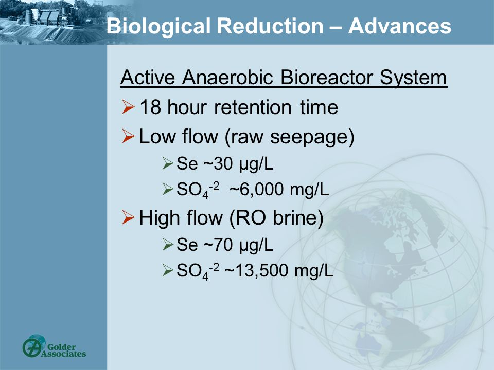 Biological Reduction – Advances Active Anaerobic Bioreactor System  18 hour retention time  Low flow (raw seepage)  Se ~30 µg/L  SO 4 -2 ~6,000 mg/L  High flow (RO brine)  Se ~70 µg/L  SO 4 -2 ~13,500 mg/L