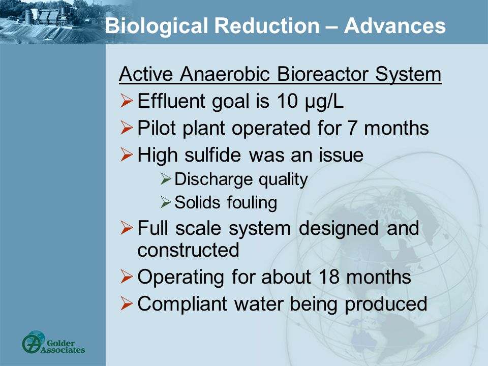Biological Reduction – Advances Active Anaerobic Bioreactor System  Effluent goal is 10 µg/L  Pilot plant operated for 7 months  High sulfide was an issue  Discharge quality  Solids fouling  Full scale system designed and constructed  Operating for about 18 months  Compliant water being produced