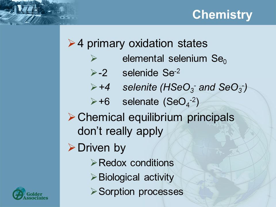 Chemistry  4 primary oxidation states  elemental selenium Se 0  -2selenide Se -2  +4selenite (HSeO 3 - and SeO 3 - )  +6 selenate (SeO 4 -2 )  Chemical equilibrium principals don't really apply  Driven by  Redox conditions  Biological activity  Sorption processes