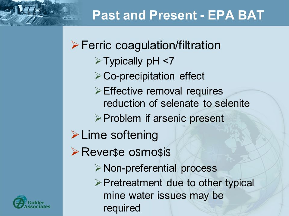 Past and Present - EPA BAT  Ferric coagulation/filtration  Typically pH <7  Co-precipitation effect  Effective removal requires reduction of selenate to selenite  Problem if arsenic present  Lime softening  Rever $ e o $ mo $ i $  Non-preferential process  Pretreatment due to other typical mine water issues may be required