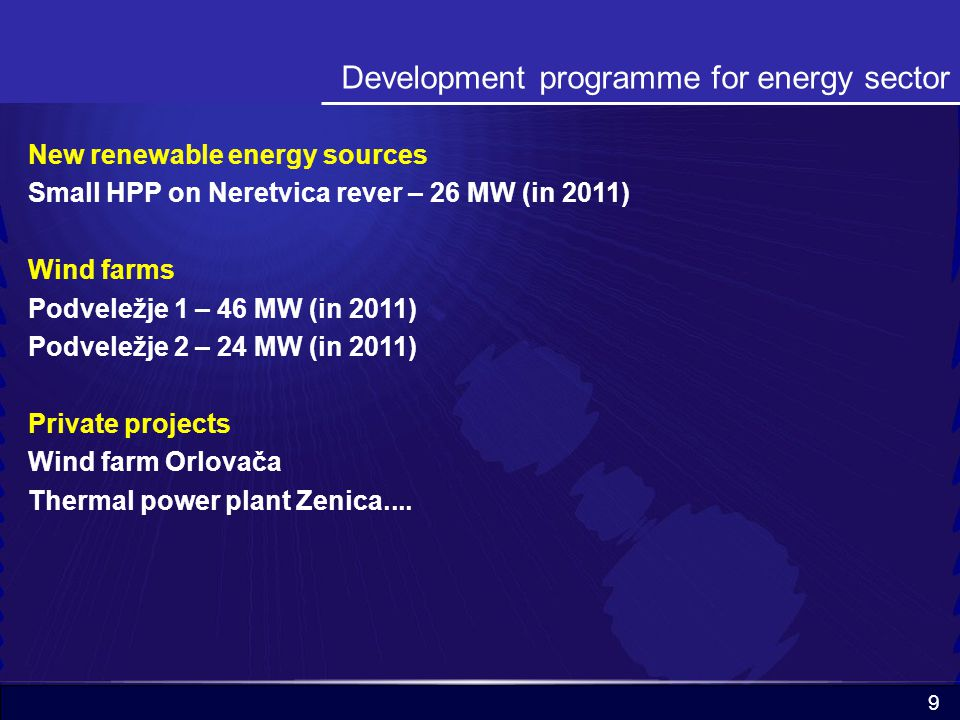9 Development programme for energy sector New renewable energy sources Small HPP on Neretvica rever – 26 MW (in 2011) Wind farms Podveležje 1 – 46 MW (in 2011) Podveležje 2 – 24 MW (in 2011) Private projects Wind farm Orlovača Thermal power plant Zenica....