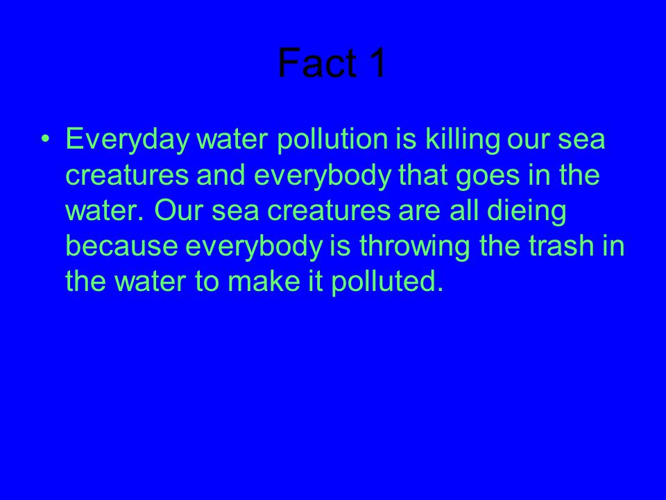 Fact 1 Everyday water pollution is killing our sea creatures and everybody that goes in the water.