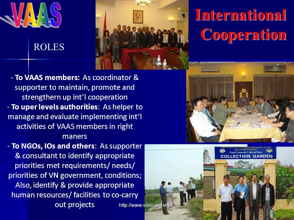 InternationalCooperation - To VAAS members: As coordinator & supporter to maintain, promote and strengthern up int'l cooperation - To uper levels authorities: As helper to manage and evaluate implementing int'l activities of VAAS members in right maners - To NGOs, IOs and others: As supporter & consultant to identify appropriate priorities met requirements/ needs/ priorities of VN government, conditions; Also, identify & provide appropriate human resources/ facilities to co-carry out projects ROLES http://www.vaas.org.vn