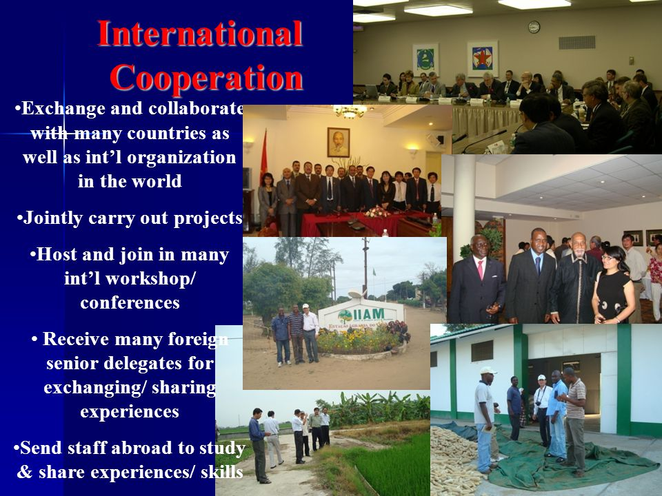 InternationalCooperation Exchange and collaborate with many countries as well as int'l organization in the world Jointly carry out projects Host and join in many int'l workshop/ conferences Receive many foreign senior delegates for exchanging/ sharing experiences Send staff abroad to study & share experiences/ skills