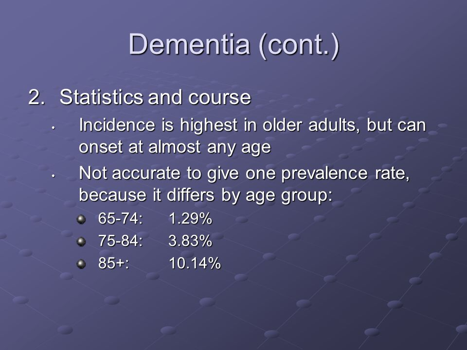Dementia (cont.) 2.Statistics and course Incidence is highest in older adults, but can onset at almost any age Incidence is highest in older adults, b