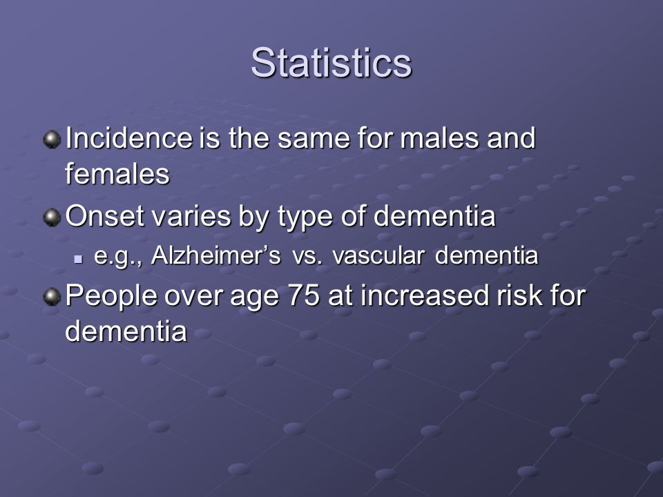 Statistics Incidence is the same for males and females Onset varies by type of dementia e.g., Alzheimer's vs. vascular dementia e.g., Alzheimer's vs.