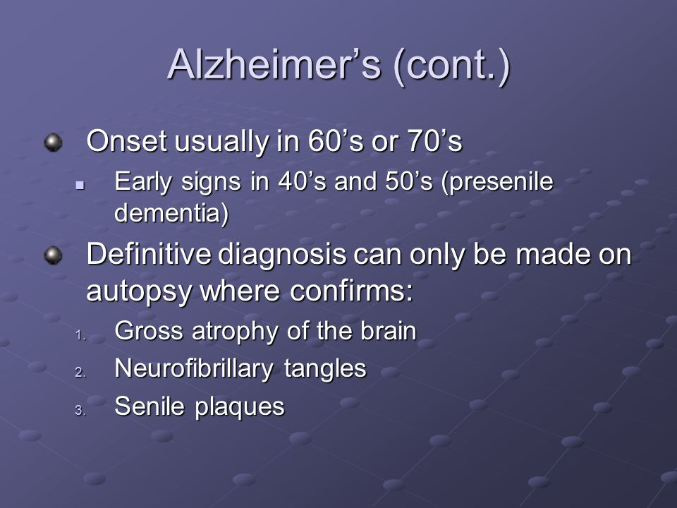 Alzheimer's (cont.) Onset usually in 60's or 70's Early signs in 40's and 50's (presenile dementia) Early signs in 40's and 50's (presenile dementia)