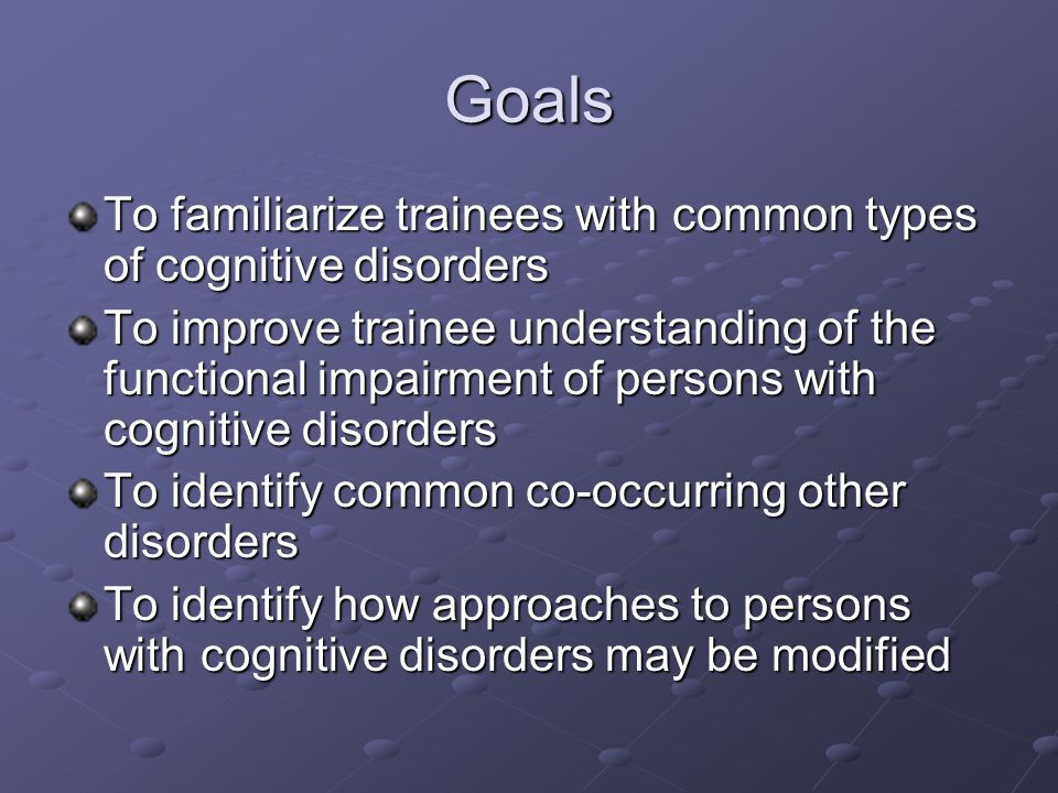 Goals To familiarize trainees with common types of cognitive disorders To improve trainee understanding of the functional impairment of persons with cognitive disorders To identify common co-occurring other disorders To identify how approaches to persons with cognitive disorders may be modified