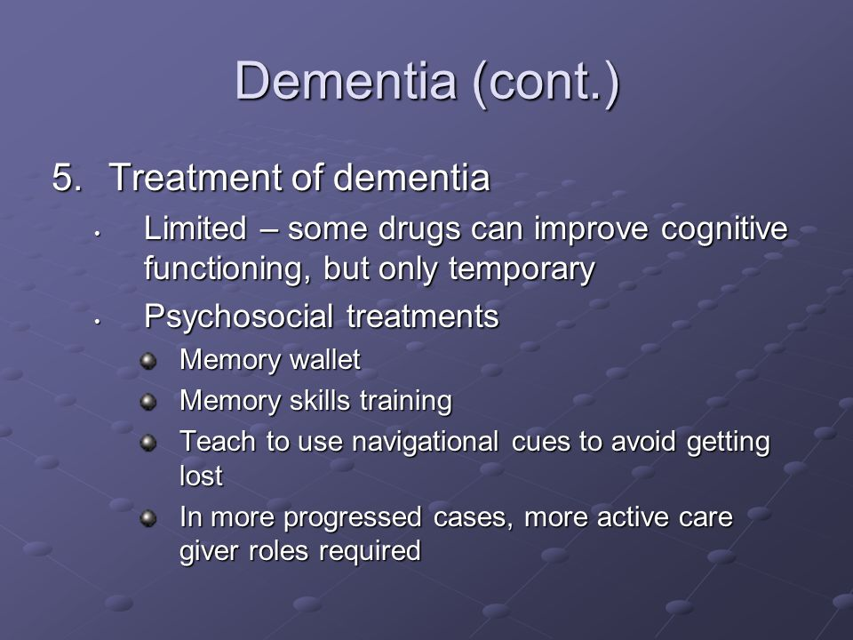 Dementia (cont.) 5.Treatment of dementia Limited – some drugs can improve cognitive functioning, but only temporary Limited – some drugs can improve cognitive functioning, but only temporary Psychosocial treatments Psychosocial treatments Memory wallet Memory skills training Teach to use navigational cues to avoid getting lost In more progressed cases, more active care giver roles required