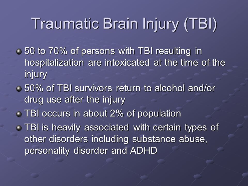 Traumatic Brain Injury (TBI) 50 to 70% of persons with TBI resulting in hospitalization are intoxicated at the time of the injury 50% of TBI survivors return to alcohol and/or drug use after the injury TBI occurs in about 2% of population TBI is heavily associated with certain types of other disorders including substance abuse, personality disorder and ADHD