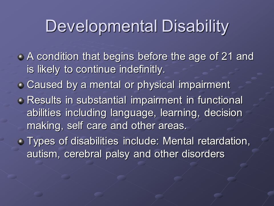 Developmental Disability A condition that begins before the age of 21 and is likely to continue indefinitly. Caused by a mental or physical impairment