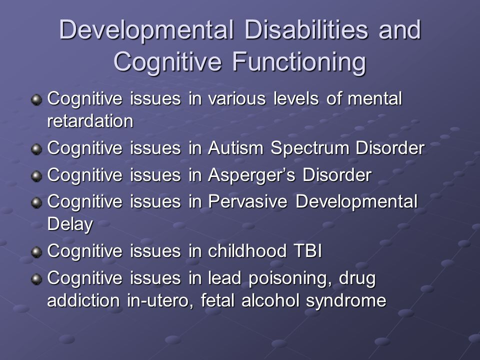 Developmental Disabilities and Cognitive Functioning Cognitive issues in various levels of mental retardation Cognitive issues in Autism Spectrum Disorder Cognitive issues in Asperger's Disorder Cognitive issues in Pervasive Developmental Delay Cognitive issues in childhood TBI Cognitive issues in lead poisoning, drug addiction in-utero, fetal alcohol syndrome